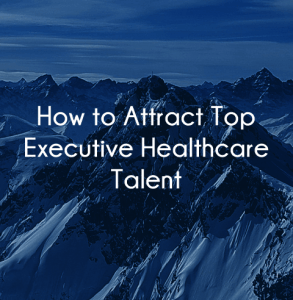 How to attract and hire top executive healthcare talent